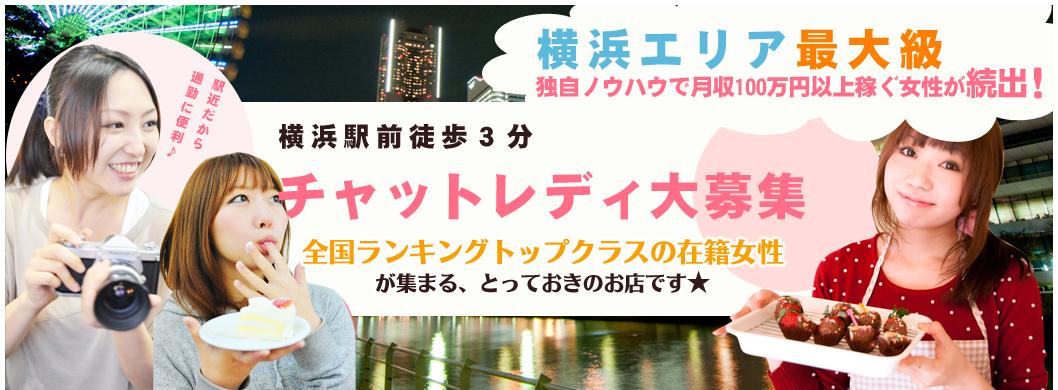 横浜エリア最大級 独自ノウハウで月収100万円以上稼ぐ女性が続出! 横浜駅前徒歩3分 チャットレディ大募集 全国ランキングトップクラスの在籍女性が集まる、とっておきのお店です★